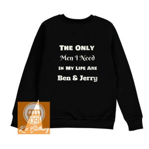 only men I need are ben and jerry switshirt